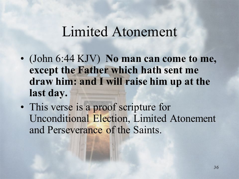 36 Limited Atonement (John 6:44 KJV) No man can come to me, except the Father which hath sent me draw him: and I will raise him up at the last day.