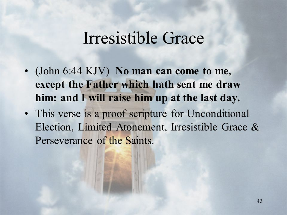 43 Irresistible Grace (John 6:44 KJV) No man can come to me, except the Father which hath sent me draw him: and I will raise him up at the last day.