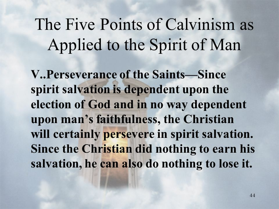 44 The Five Points of Calvinism as Applied to the Spirit of Man V..Perseverance of the Saints—Since spirit salvation is dependent upon the election of God and in no way dependent upon man's faithfulness, the Christian will certainly persevere in spirit salvation.