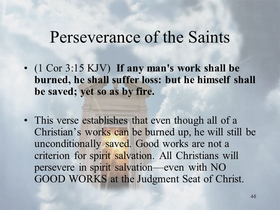 46 Perseverance of the Saints (1 Cor 3:15 KJV) If any man s work shall be burned, he shall suffer loss: but he himself shall be saved; yet so as by fire.