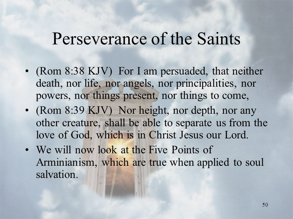 50 Perseverance of the Saints (Rom 8:38 KJV) For I am persuaded, that neither death, nor life, nor angels, nor principalities, nor powers, nor things present, nor things to come, (Rom 8:39 KJV) Nor height, nor depth, nor any other creature, shall be able to separate us from the love of God, which is in Christ Jesus our Lord.