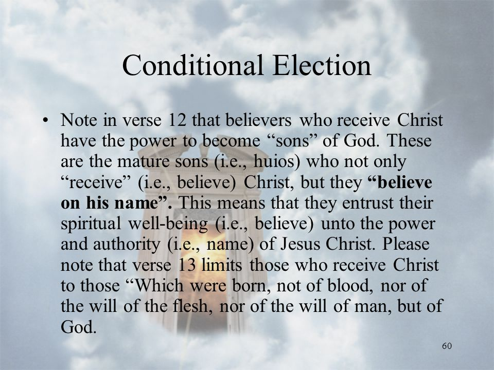 60 Conditional Election Note in verse 12 that believers who receive Christ have the power to become sons of God.