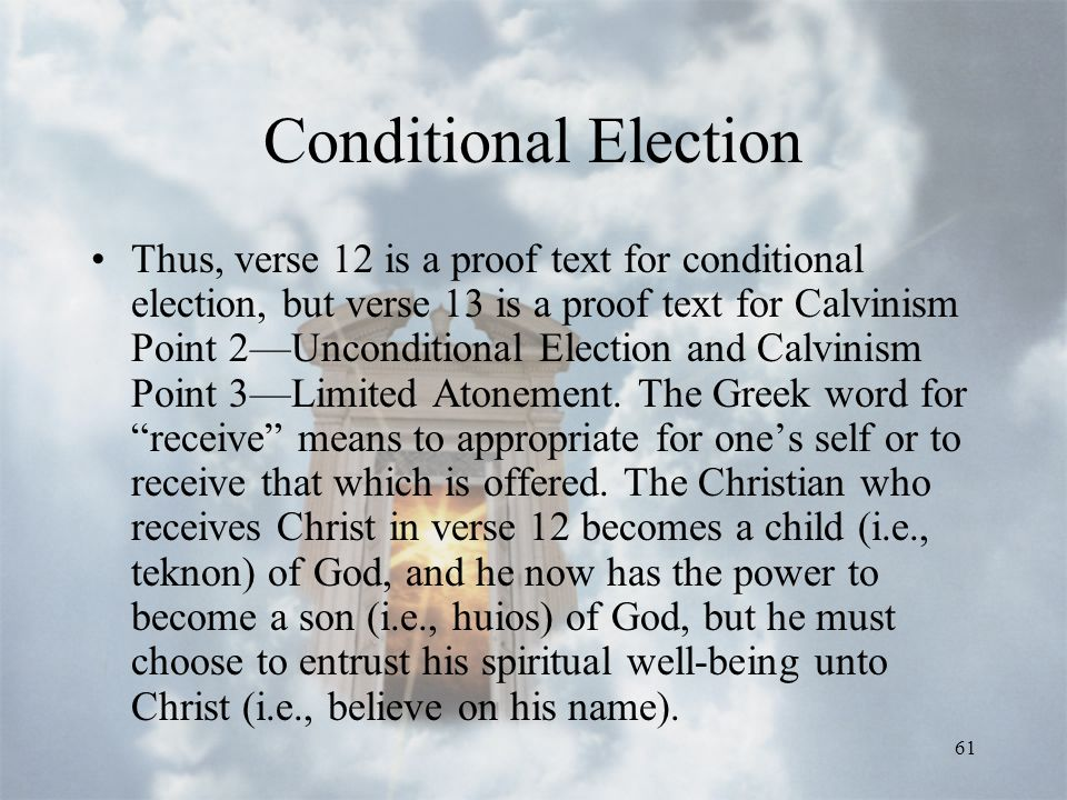 61 Conditional Election Thus, verse 12 is a proof text for conditional election, but verse 13 is a proof text for Calvinism Point 2—Unconditional Election and Calvinism Point 3—Limited Atonement.