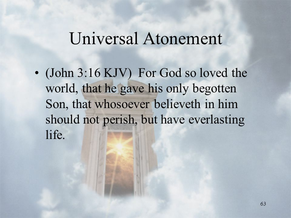 63 Universal Atonement (John 3:16 KJV) For God so loved the world, that he gave his only begotten Son, that whosoever believeth in him should not perish, but have everlasting life.