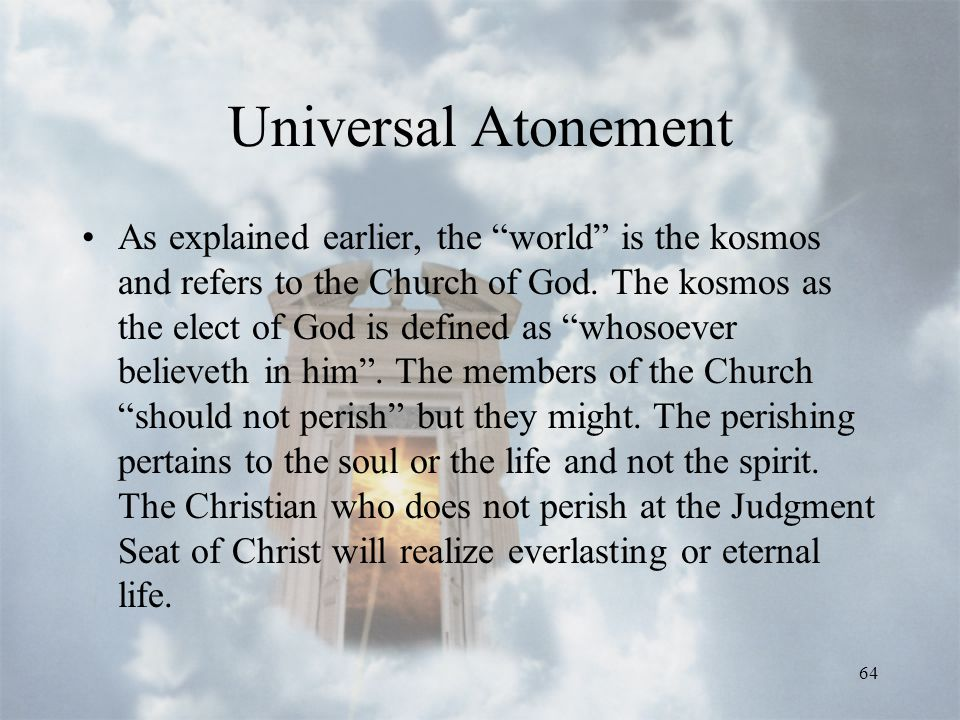 64 Universal Atonement As explained earlier, the world is the kosmos and refers to the Church of God.