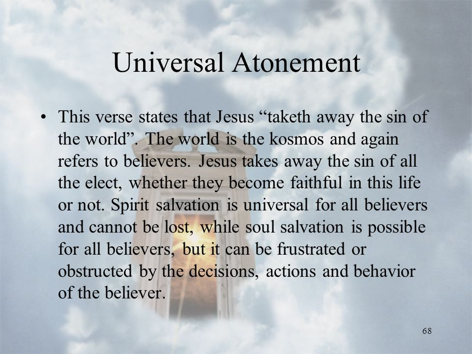 68 Universal Atonement This verse states that Jesus taketh away the sin of the world .