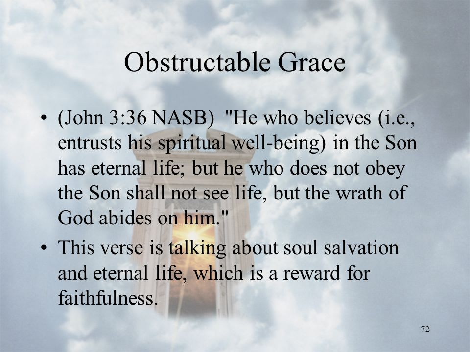 72 Obstructable Grace (John 3:36 NASB) He who believes (i.e., entrusts his spiritual well-being) in the Son has eternal life; but he who does not obey the Son shall not see life, but the wrath of God abides on him. This verse is talking about soul salvation and eternal life, which is a reward for faithfulness.