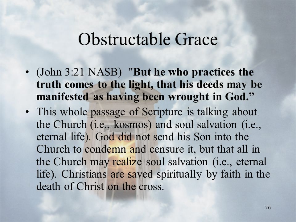 76 Obstructable Grace (John 3:21 NASB) But he who practices the truth comes to the light, that his deeds may be manifested as having been wrought in God. This whole passage of Scripture is talking about the Church (i.e., kosmos) and soul salvation (i.e., eternal life).