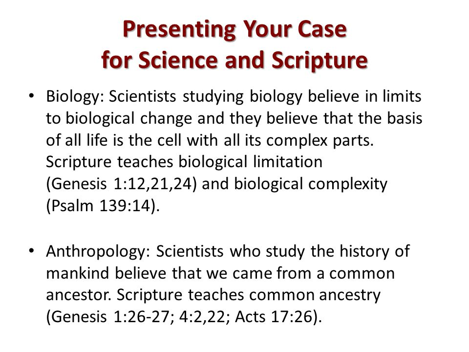 Presenting Your Case for Science and Scripture Biology: Scientists studying biology believe in limits to biological change and they believe that the basis of all life is the cell with all its complex parts.