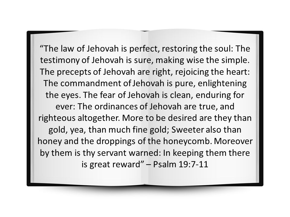 """The law of Jehovah is perfect, restoring the soul: The testimony of Jehovah is sure, making wise the simple. The precepts of Jehovah are right, rejoi"