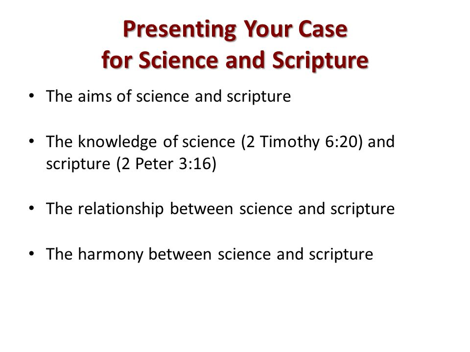 Presenting Your Case for Science and Scripture The aims of science and scripture The knowledge of science (2 Timothy 6:20) and scripture (2 Peter 3:16) The relationship between science and scripture The harmony between science and scripture