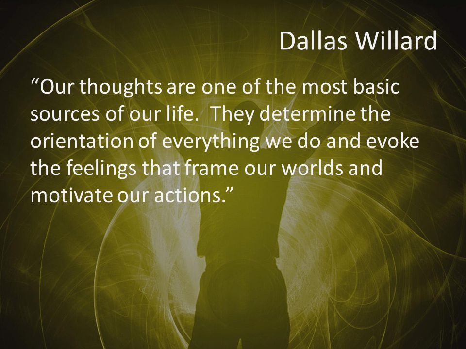Dallas Willard Our thoughts are one of the most basic sources of our life.