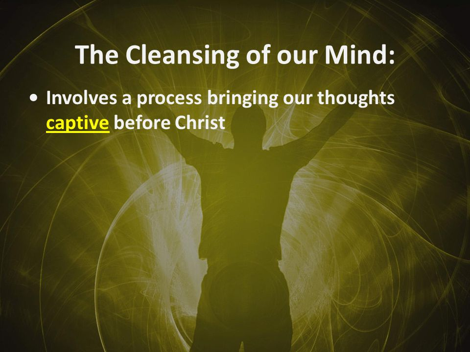 The Cleansing of our Mind: Involves a process bringing our thoughts captive before Christ