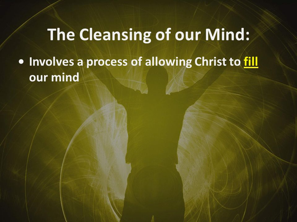 The Cleansing of our Mind: Involves a process of allowing Christ to fill our mind