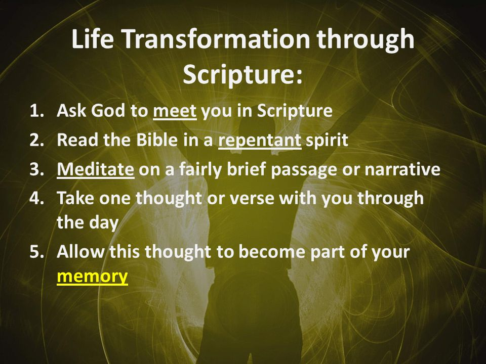 Life Transformation through Scripture: 1.Ask God to meet you in Scripture 2.Read the Bible in a repentant spirit 3.Meditate on a fairly brief passage or narrative 4.Take one thought or verse with you through the day 5.Allow this thought to become part of your memory