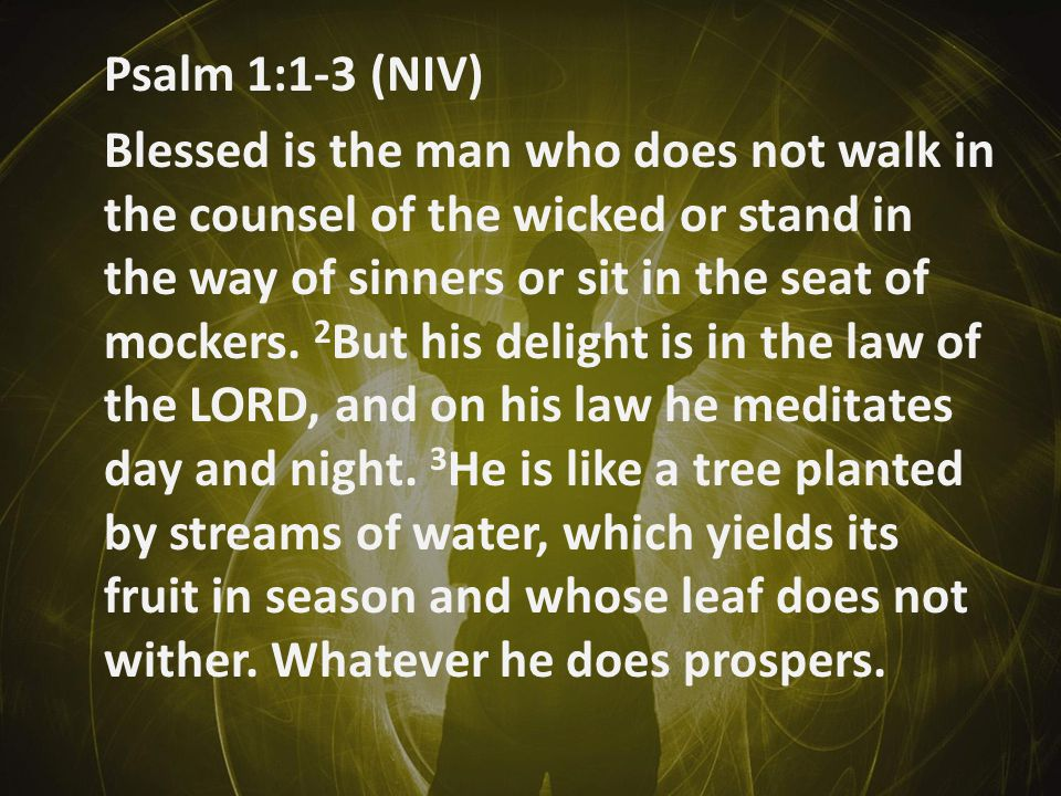 Psalm 1:1-3 (NIV) Blessed is the man who does not walk in the counsel of the wicked or stand in the way of sinners or sit in the seat of mockers.