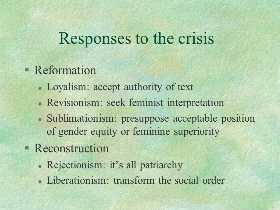 Responses to the crisis §Reformation l Loyalism: accept authority of text l Revisionism: seek feminist interpretation l Sublimationism: presuppose acceptable position of gender equity or feminine superiority §Reconstruction l Rejectionism: it's all patriarchy l Liberationism: transform the social order