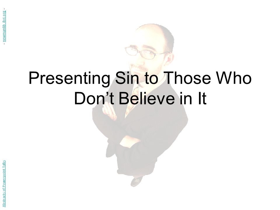 Presenting Sin to Those Who Don't Believe in It Abstracts of Powerpoint Talks - newmanlib.ibri.org -newmanlib.ibri.org