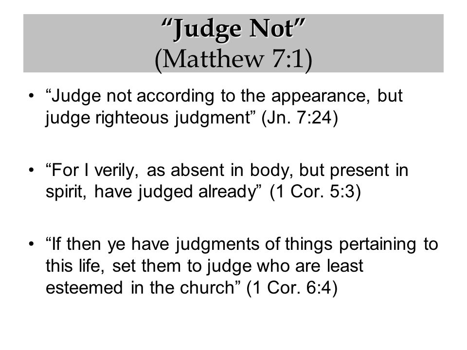 Judge Not Judge Not (Matthew 7:1) Judge not according to the appearance, but judge righteous judgment (Jn.