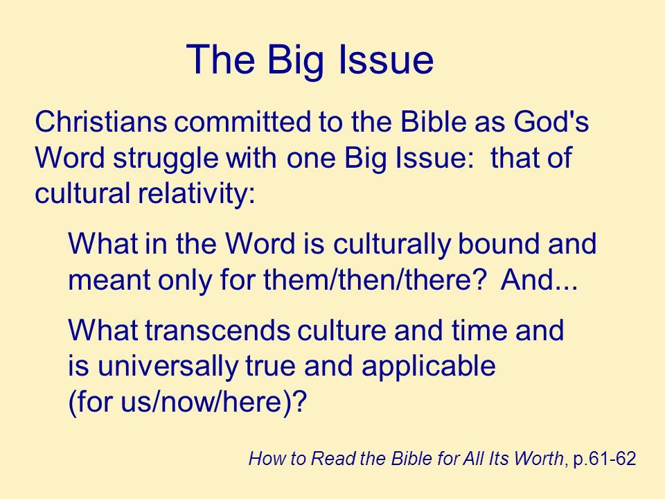 The Big Issue Christians committed to the Bible as God s Word struggle with one Big Issue: that of cultural relativity: What in the Word is culturally bound and meant only for them/then/there.