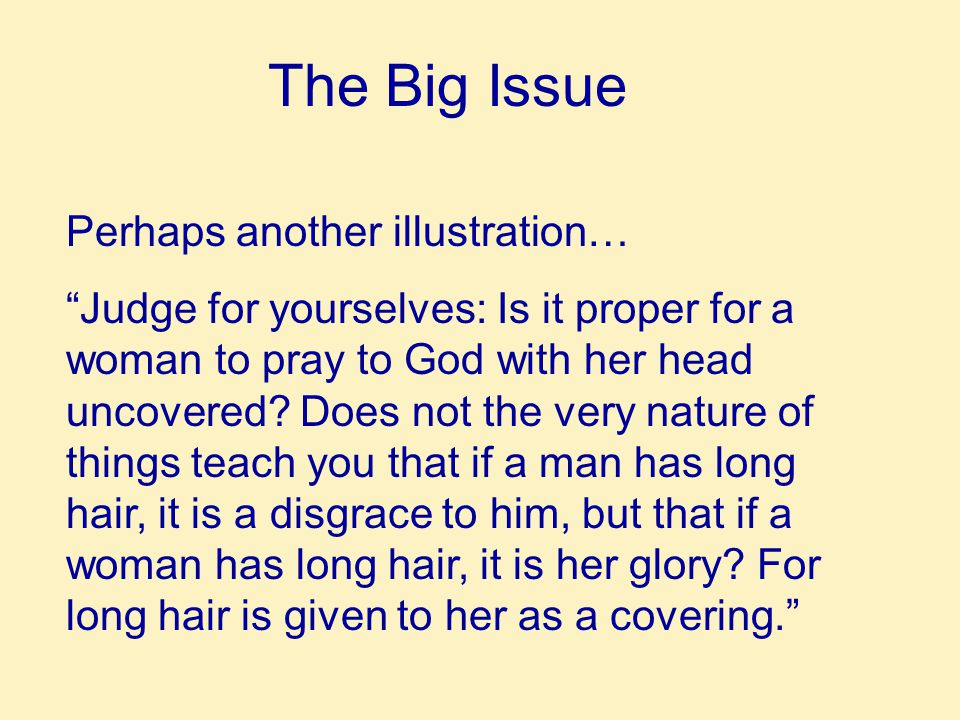The Big Issue Perhaps another illustration… Judge for yourselves: Is it proper for a woman to pray to God with her head uncovered.