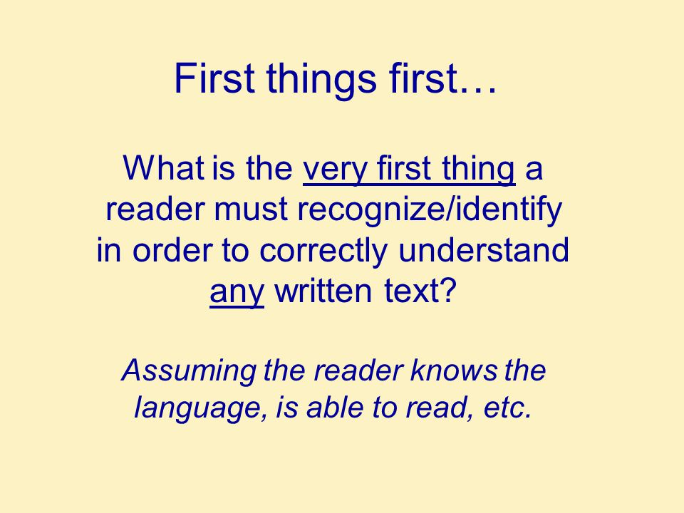 First things first… What is the very first thing a reader must recognize/identify in order to correctly understand any written text.