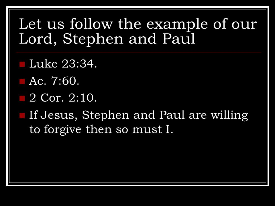 Let us follow the example of our Lord, Stephen and Paul Luke 23:34.