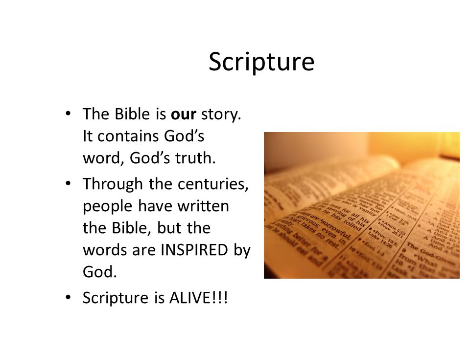 Scripture The Bible is our story. It contains God's word, God's truth. Through the centuries, people have written the Bible, but the words are INSPIRE