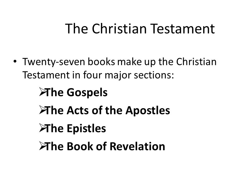 The Christian Testament Twenty-seven books make up the Christian Testament in four major sections:  The Gospels  The Acts of the Apostles  The Epis