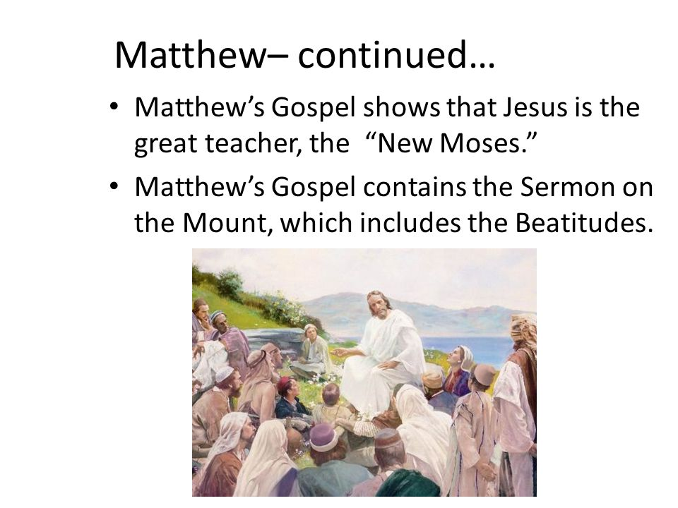 Matthew– continued… Matthew's Gospel shows that Jesus is the great teacher, the New Moses. Matthew's Gospel contains the Sermon on the Mount, which includes the Beatitudes.