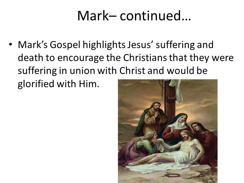 Mark– continued… Mark's Gospel highlights Jesus' suffering and death to encourage the Christians that they were suffering in union with Christ and wou