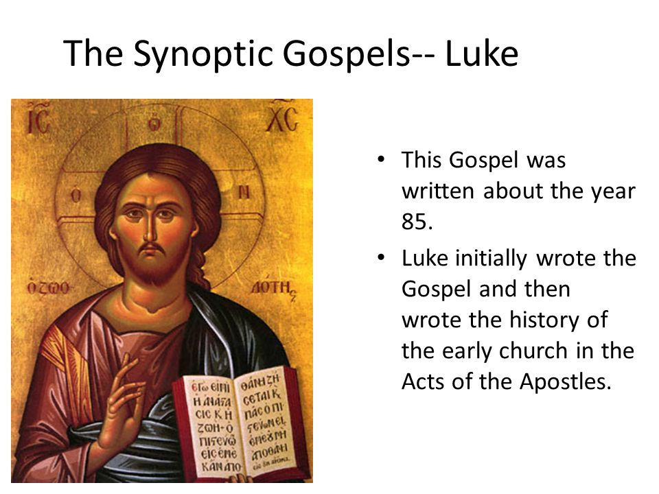 The Synoptic Gospels-- Luke This Gospel was written about the year 85.