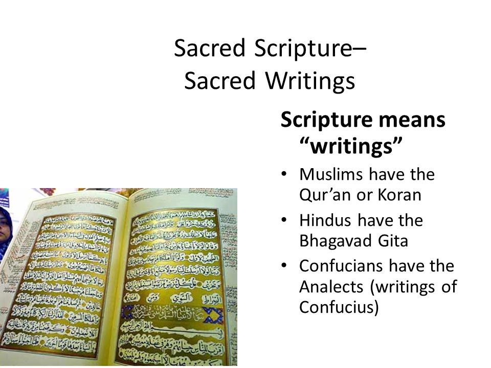 Sacred Scripture– Sacred Writings Scripture means writings Muslims have the Qur'an or Koran Hindus have the Bhagavad Gita Confucians have the Analects (writings of Confucius)