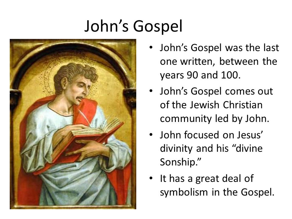 John's Gospel John's Gospel was the last one written, between the years 90 and 100.