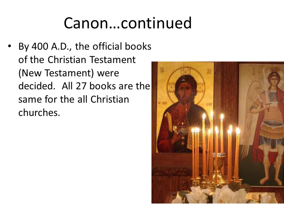 Canon…continued By 400 A.D., the official books of the Christian Testament (New Testament) were decided. All 27 books are the same for the all Christi