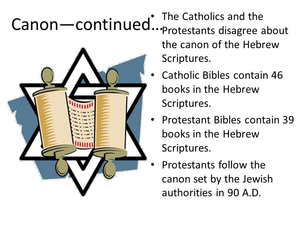 Canon—continued… The Catholics and the Protestants disagree about the canon of the Hebrew Scriptures. Catholic Bibles contain 46 books in the Hebrew S