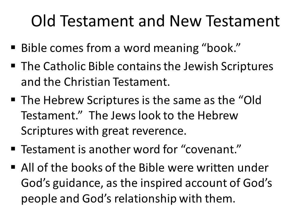 "Old Testament and New Testament  Bible comes from a word meaning ""book.""  The Catholic Bible contains the Jewish Scriptures and the Christian Testam"