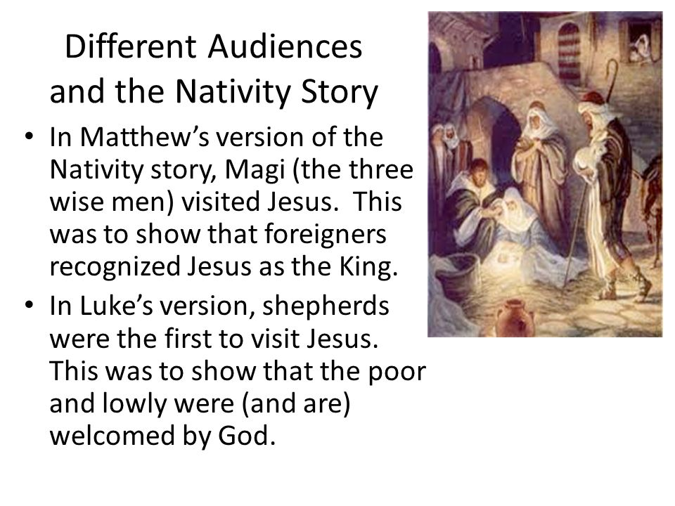 Different Audiences and the Nativity Story In Matthew's version of the Nativity story, Magi (the three wise men) visited Jesus.