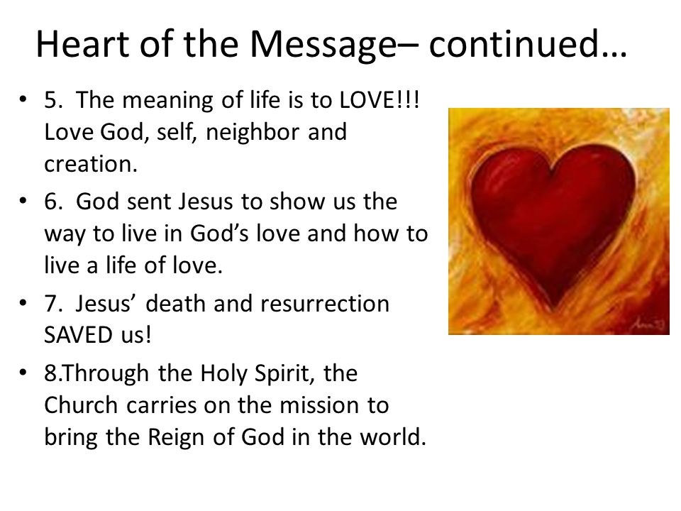 Heart of the Message– continued… 5. The meaning of life is to LOVE!!! Love God, self, neighbor and creation. 6. God sent Jesus to show us the way to l
