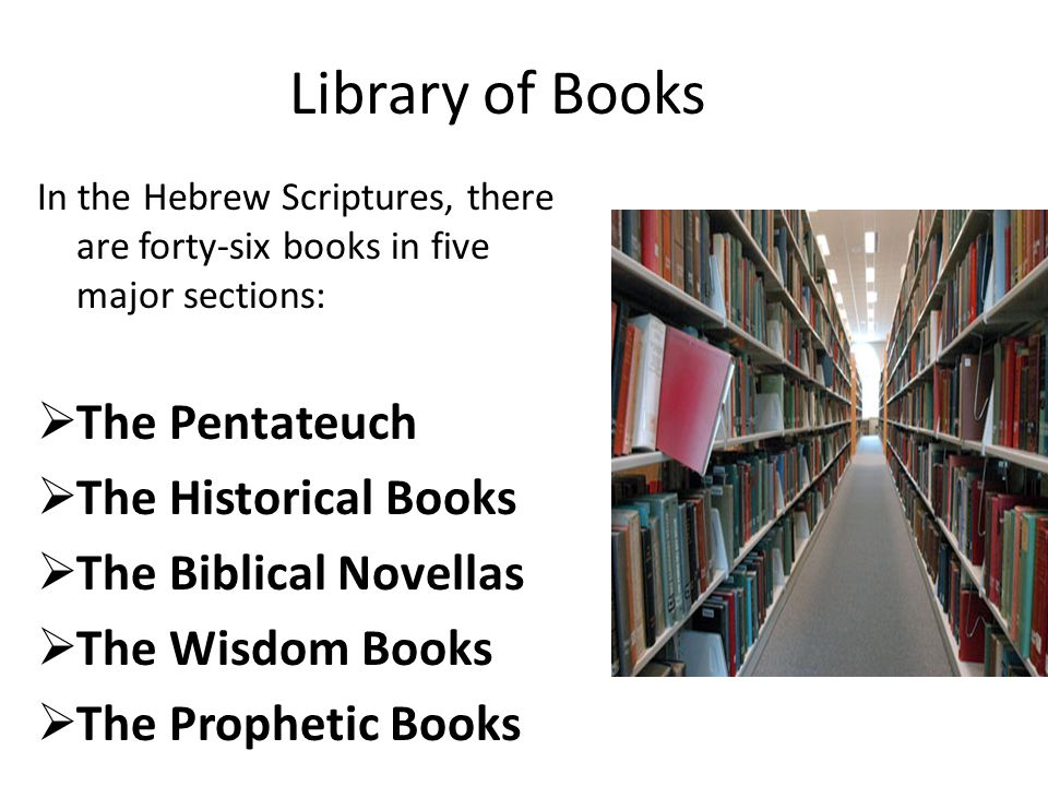 Library of Books In the Hebrew Scriptures, there are forty-six books in five major sections:  The Pentateuch  The Historical Books  The Biblical No