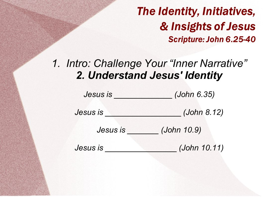"The Identity, Initiatives, & Insights of Jesus Scripture: John 6.25-40 1. Intro: Challenge Your ""Inner Narrative"" 2. Understand Jesus' Identity Jesus"