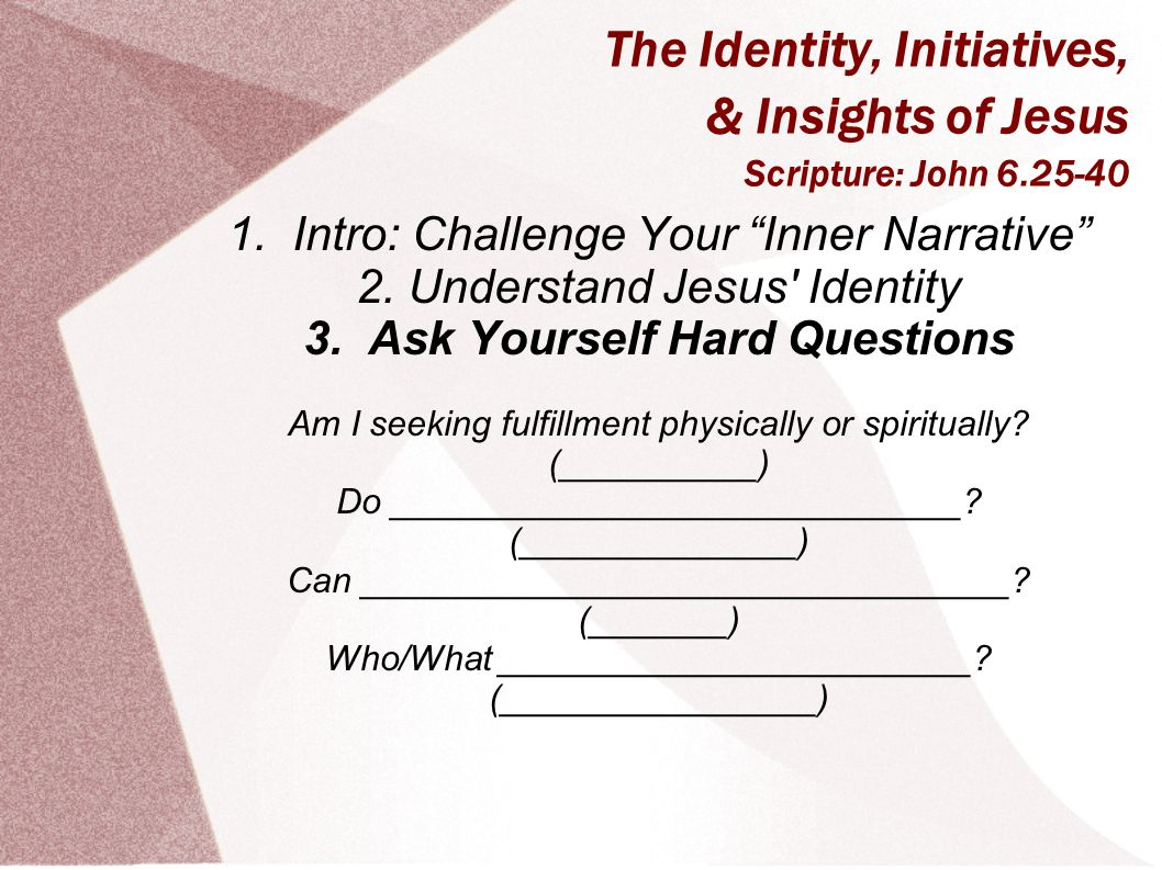 "The Identity, Initiatives, & Insights of Jesus Scripture: John 6.25-40 1. Intro: Challenge Your ""Inner Narrative"" 2. Understand Jesus' Identity 3. Ask"