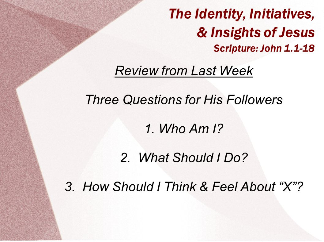 The Identity, Initiatives, & Insights of Jesus Scripture: John 1.1-18 Review from Last Week Three Questions for His Followers 1.