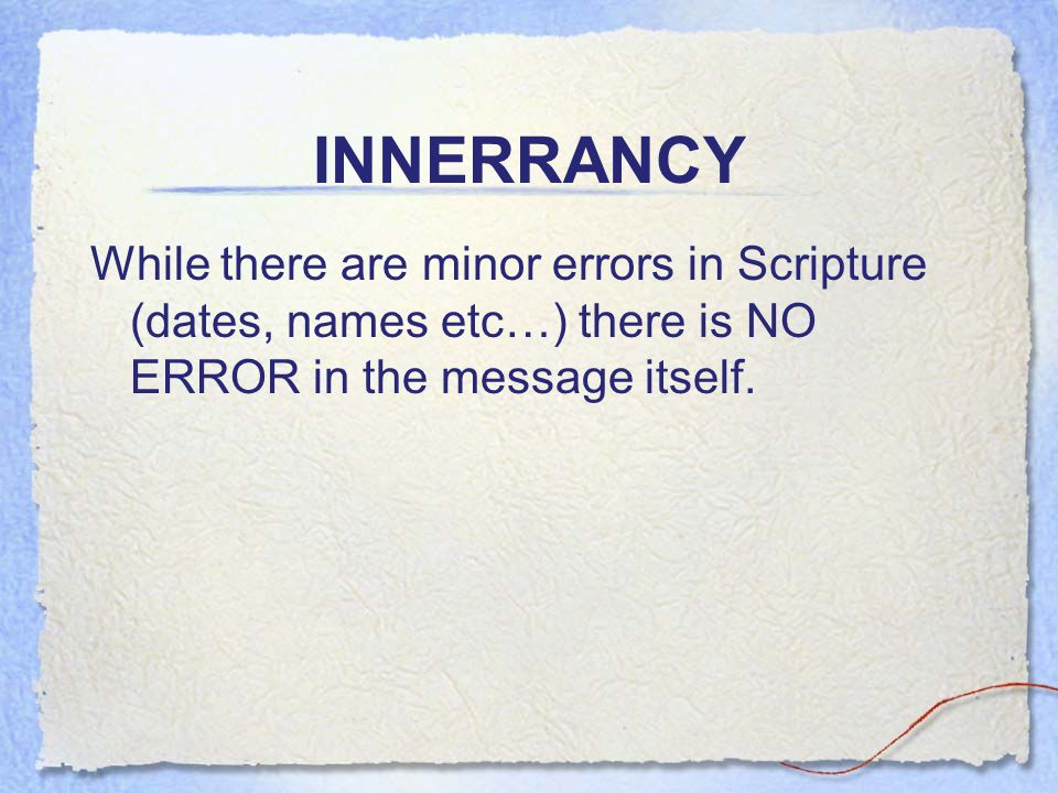 INNERRANCY While there are minor errors in Scripture (dates, names etc…) there is NO ERROR in the message itself.
