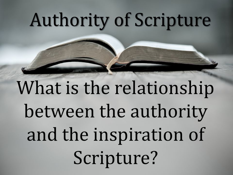 Authority of Scripture What is the relationship between the authority and the inspiration of Scripture