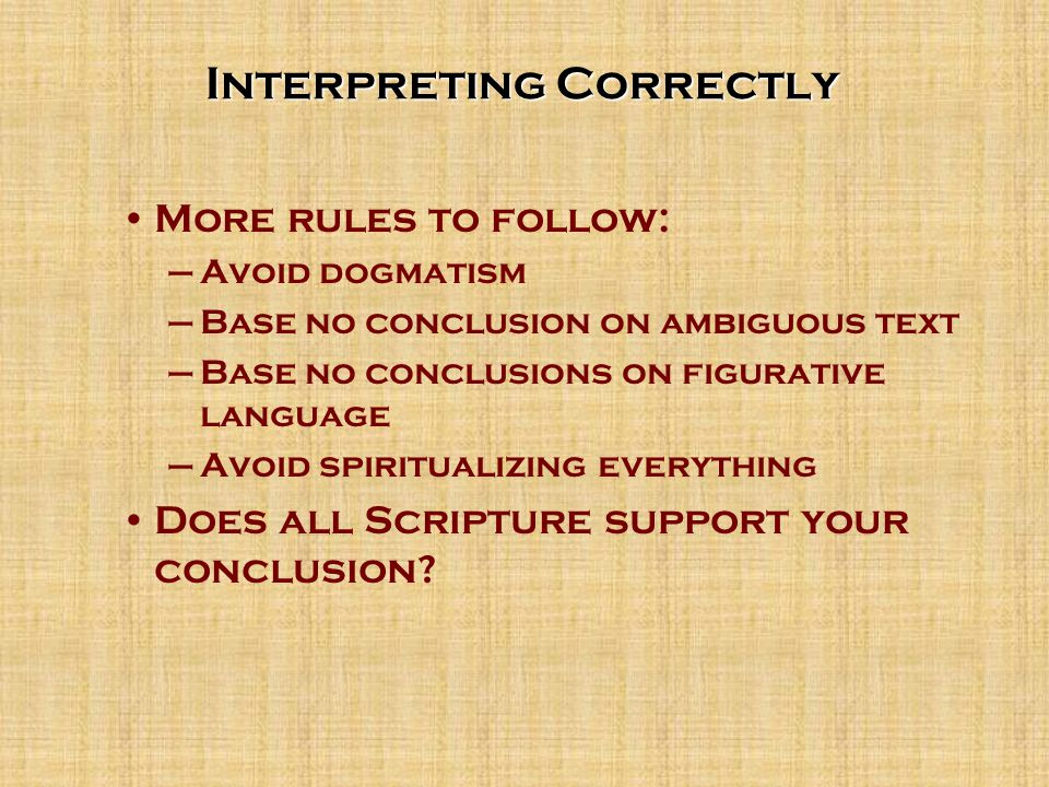 Interpreting Correctly More rules to follow: –Avoid dogmatism –Base no conclusion on ambiguous text –Base no conclusions on figurative language –Avoid spiritualizing everything Does all Scripture support your conclusion