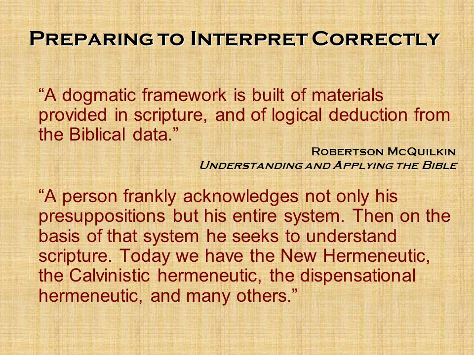 A dogmatic framework is built of materials provided in scripture, and of logical deduction from the Biblical data. Robertson McQuilkin Understanding and Applying the Bible A person frankly acknowledges not only his presuppositions but his entire system.