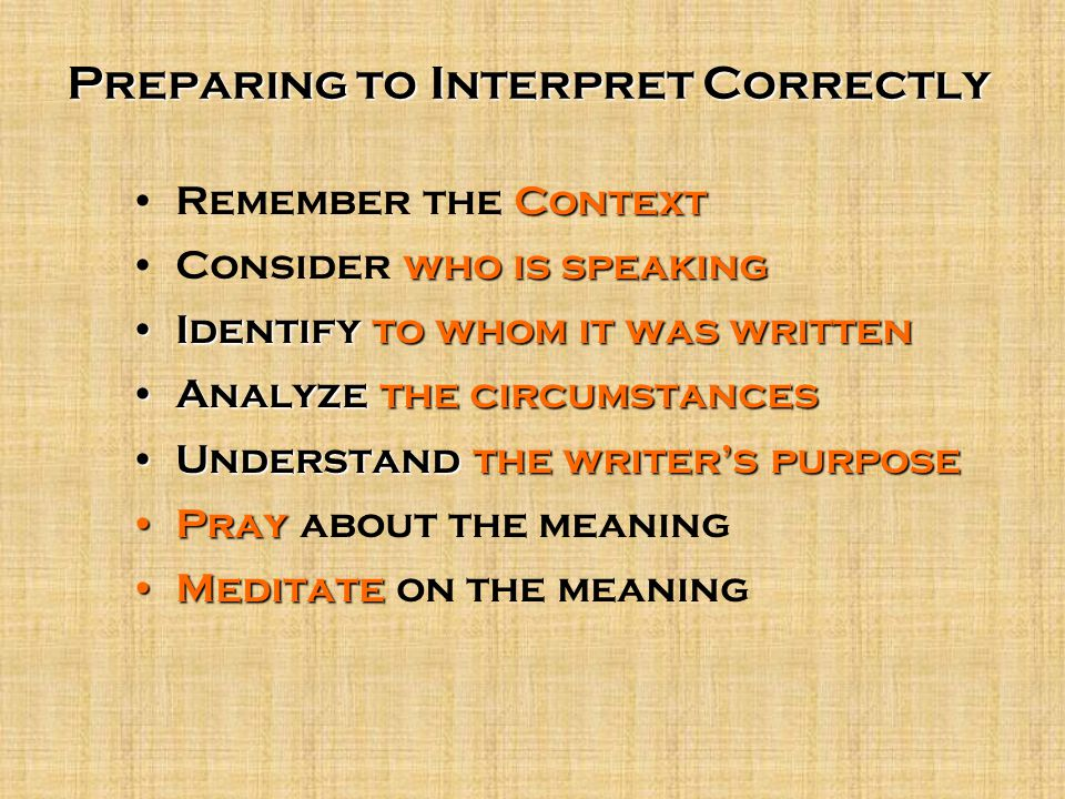 Preparing to Interpret Correctly ContextRemember the Context who is speakingConsider who is speaking Identify to whom it was writtenIdentify to whom it was written Analyze the circumstancesAnalyze the circumstances Understand the writer's purposeUnderstand the writer's purpose PrayPray about the meaning MeditateMeditate on the meaning
