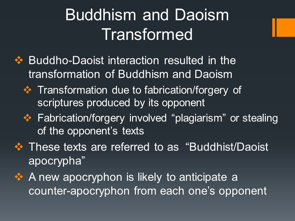 Buddhism and Daoism Transformed  Buddho-Daoist interaction resulted in the transformation of Buddhism and Daoism  Transformation due to fabrication/forgery of scriptures produced by its opponent  Fabrication/forgery involved plagiarism or stealing of the opponent's texts  These texts are referred to as Buddhist/Daoist apocrypha  A new apocryphon is likely to anticipate a counter-apocryphon from each one's opponent