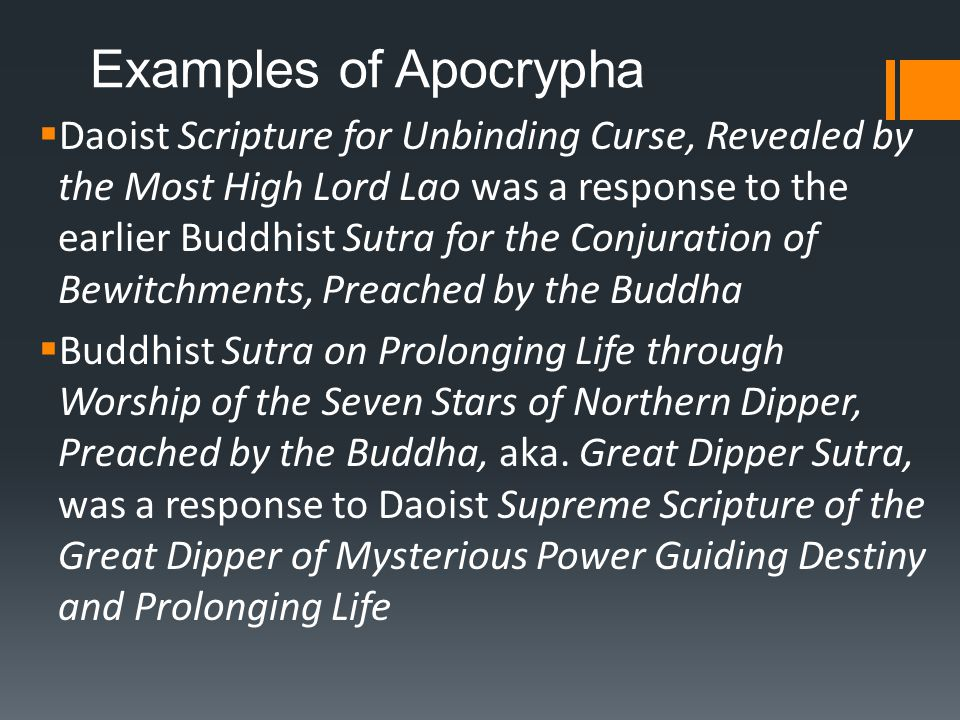 Examples of Apocrypha  Daoist Scripture for Unbinding Curse, Revealed by the Most High Lord Lao was a response to the earlier Buddhist Sutra for the Conjuration of Bewitchments, Preached by the Buddha  Buddhist Sutra on Prolonging Life through Worship of the Seven Stars of Northern Dipper, Preached by the Buddha, aka.